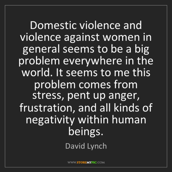 David Lynch: Domestic violence and violence against women in general...