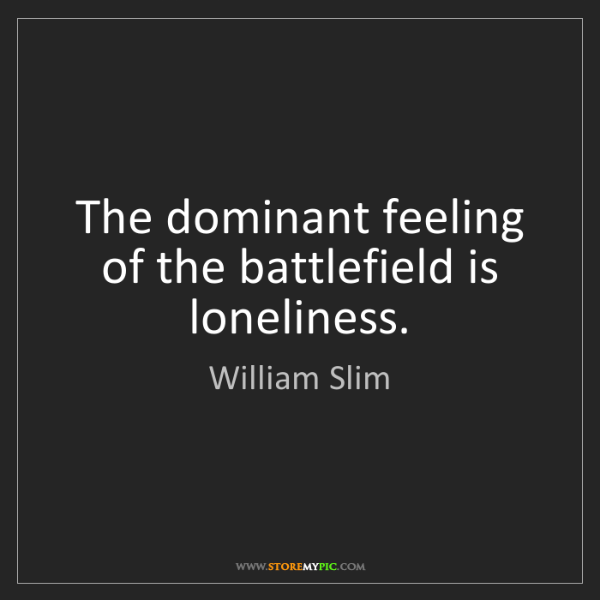 William Slim: The dominant feeling of the battlefield is loneliness.