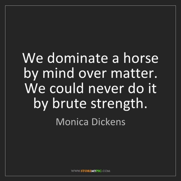 Monica Dickens: We dominate a horse by mind over matter. We could never...