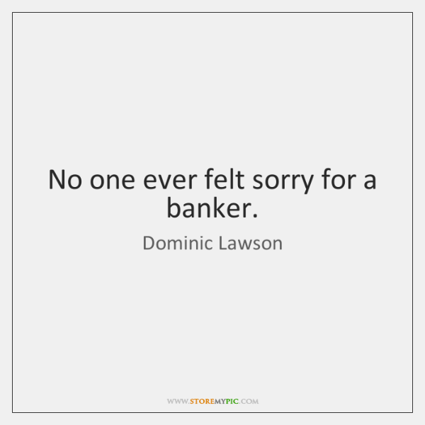 No one ever felt sorry for a banker.