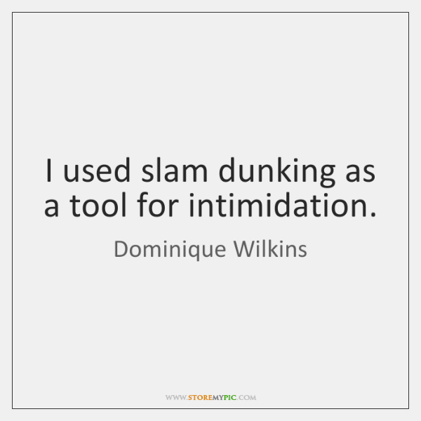 I used slam dunking as a tool for intimidation.