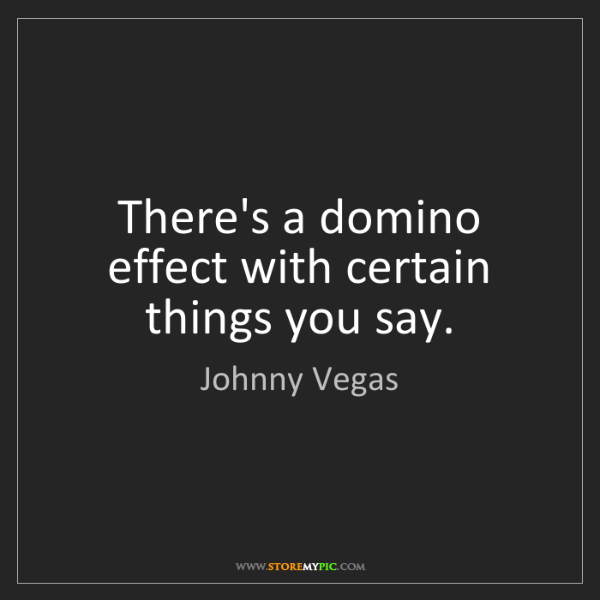 Johnny Vegas: There's a domino effect with certain things you say.