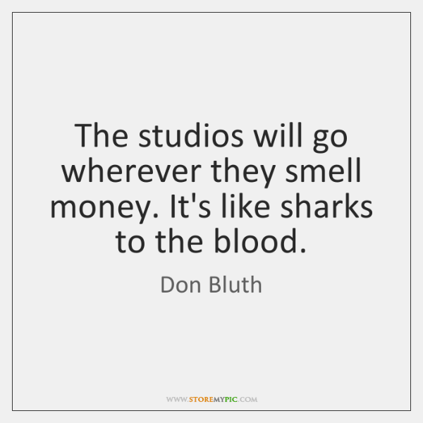 The studios will go wherever they smell money. It's like sharks to ...
