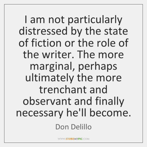 I am not particularly distressed by the state of fiction or the ...