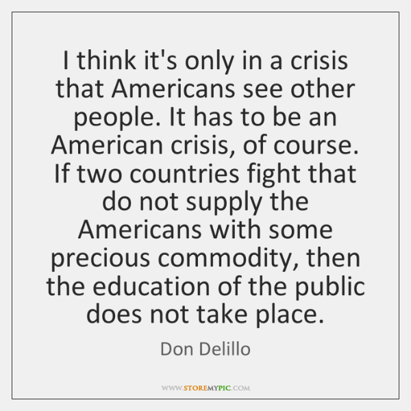 I think it's only in a crisis that Americans see other people. ...