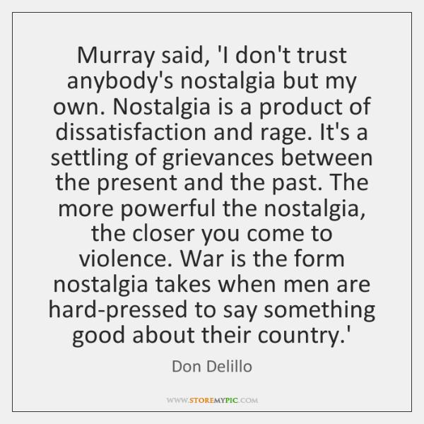 Murray said, 'I don't trust anybody's nostalgia but my own. Nostalgia is ...
