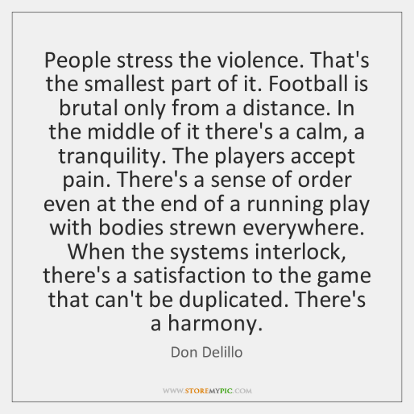 People stress the violence. That's the smallest part of it. Football is ...