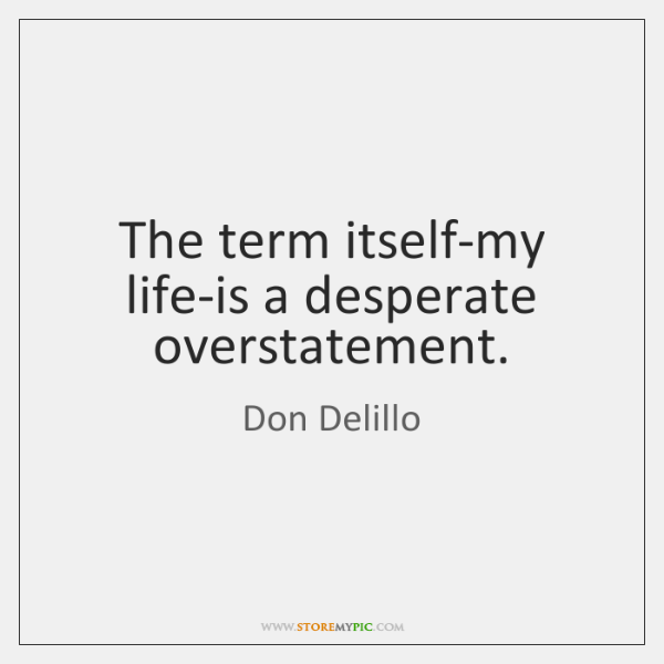 The term itself-my life-is a desperate overstatement.