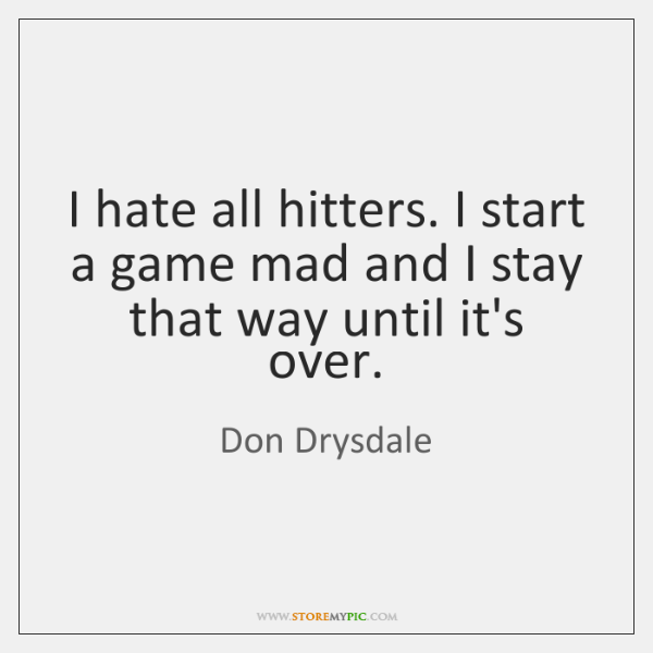 I hate all hitters. I start a game mad and I stay ...