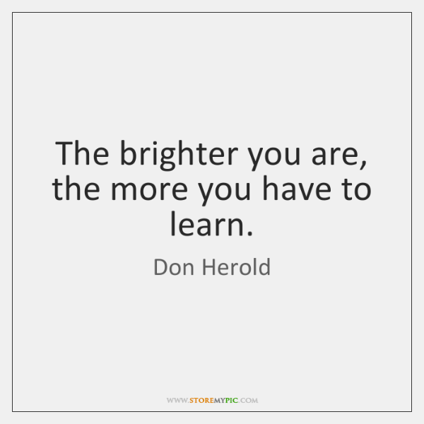 The brighter you are, the more you have to learn.