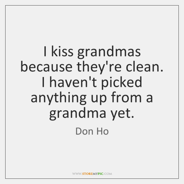 I kiss grandmas because they're clean. I haven't picked anything up from ...