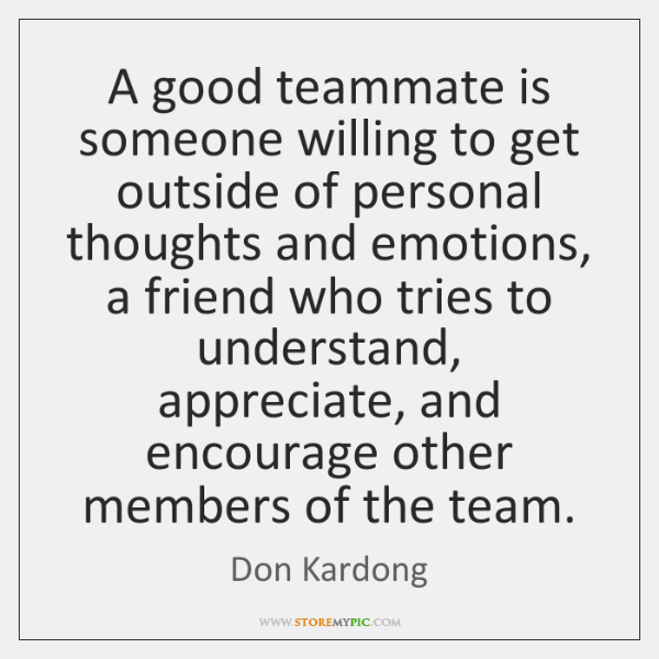 A good teammate is someone willing to get outside of personal thoughts ...