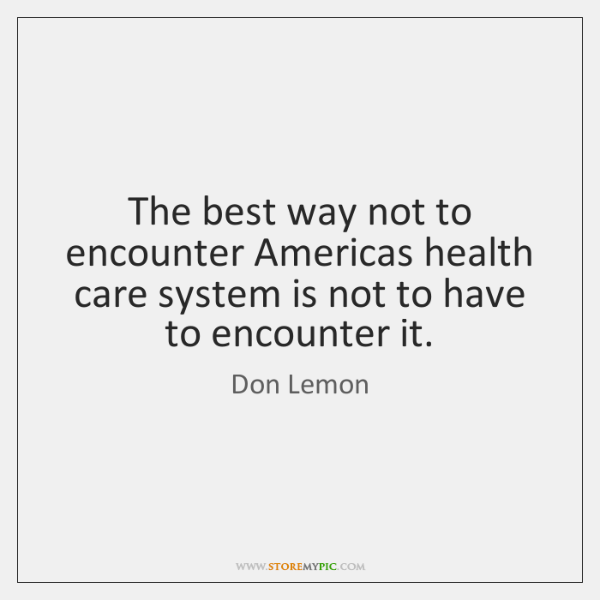 The best way not to encounter Americas health care system is not ...