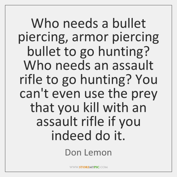 Who needs a bullet piercing, armor piercing bullet to go hunting? Who ...