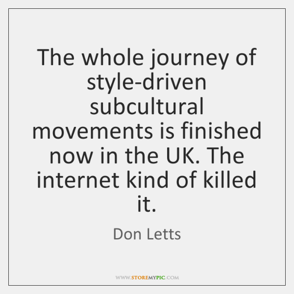 The whole journey of style-driven subcultural movements is finished now in the ...