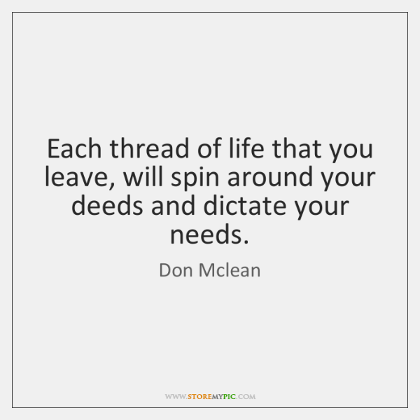 Each thread of life that you leave, will spin around your deeds ...