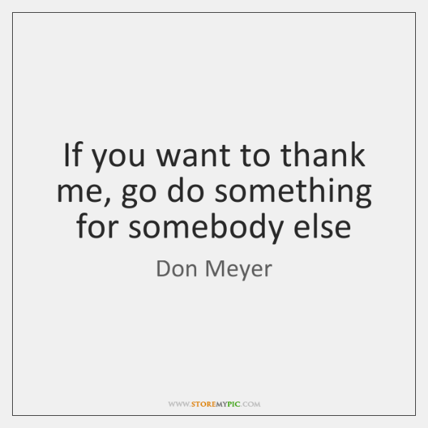 If you want to thank me, go do something for somebody else