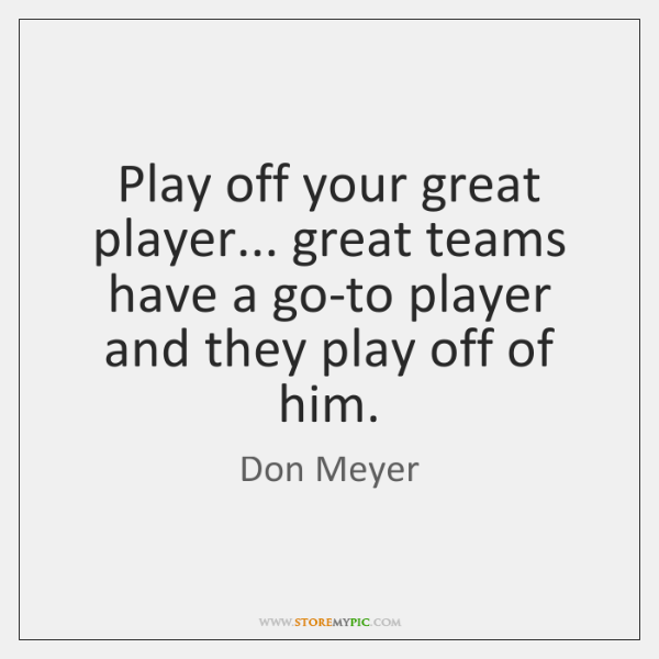 Play off your great player... great teams have a go-to player and ...