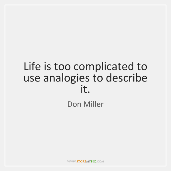 Life is too complicated to use analogies to describe it.