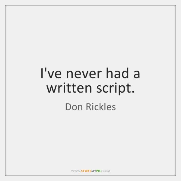 I've never had a written script.
