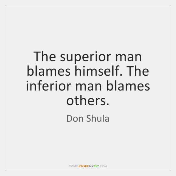The superior man blames himself. The inferior man blames others.