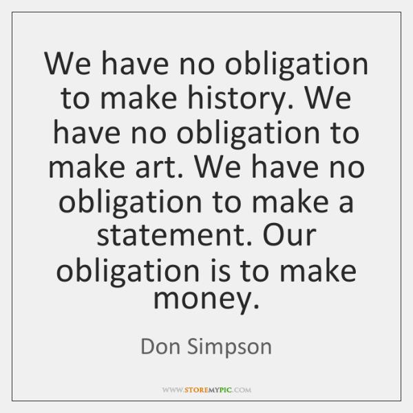 We have no obligation to make history. We have no obligation to ...