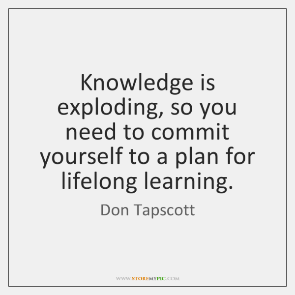 Knowledge is exploding, so you need to commit yourself to a plan ...