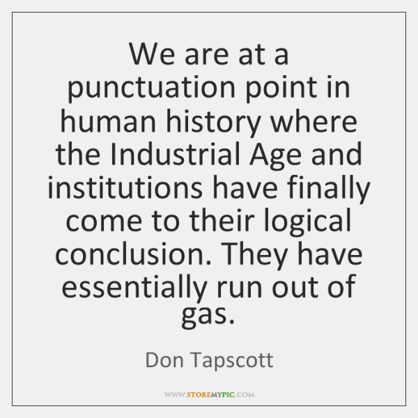 We are at a punctuation point in human history where the Industrial ...