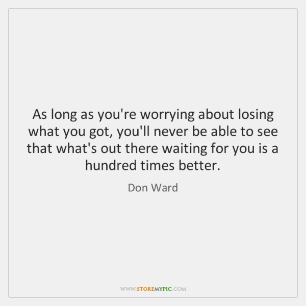 As long as you're worrying about losing what you got, you'll never ...