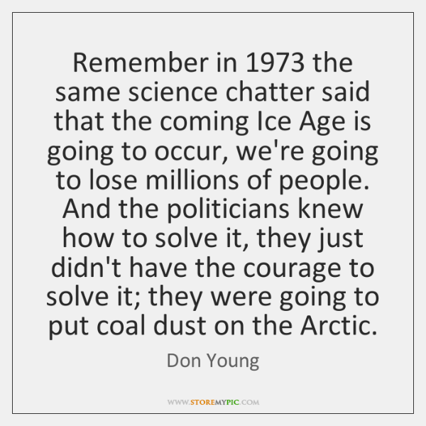 Remember in 1973 the same science chatter said that the coming Ice Age ...