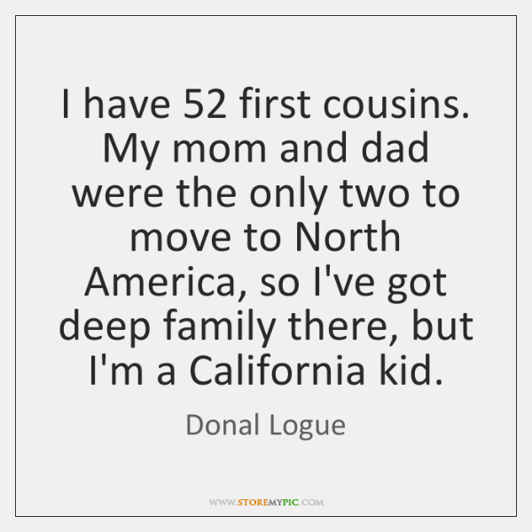 I have 52 first cousins. My mom and dad were the only two ...
