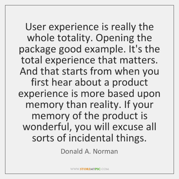 User experience is really the whole totality. Opening the package good example. ...