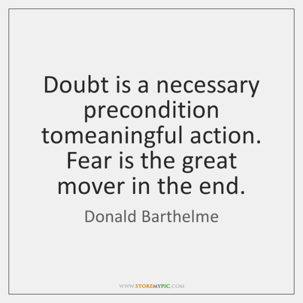 Doubt is a necessary precondition tomeaningful action. Fear is the great mover ...