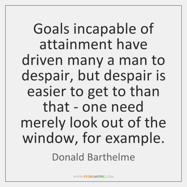 Goals incapable of attainment have driven many a man to despair, but ...