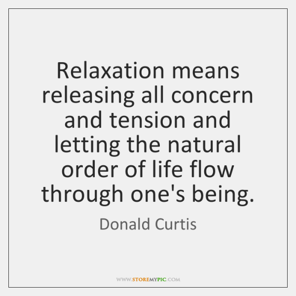 Relaxation means releasing all concern and tension and letting the natural order ...