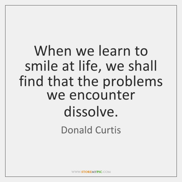 When we learn to smile at life, we shall find that the ...