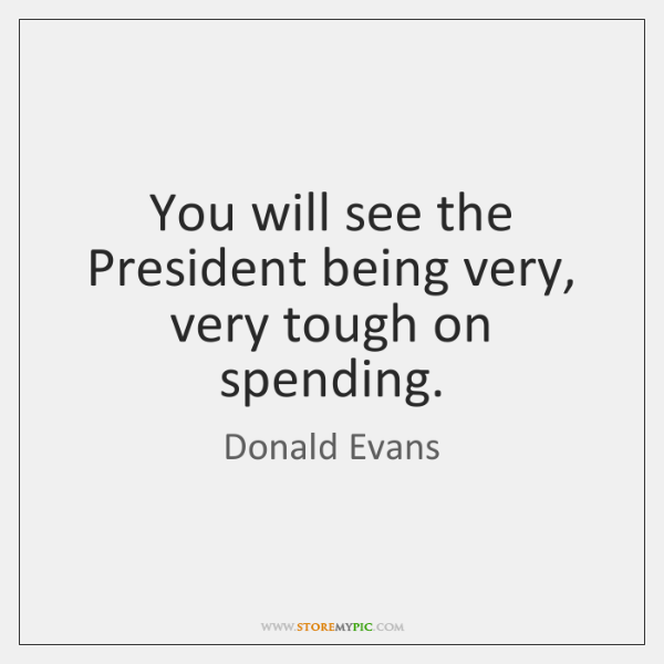 You will see the President being very, very tough on spending.