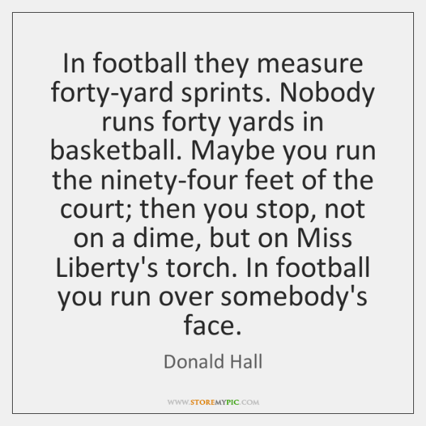 In football they measure forty-yard sprints. Nobody runs forty yards in basketball. ...