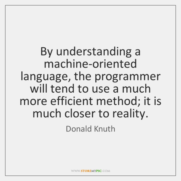 By understanding a machine-oriented language, the programmer will tend to use a ...
