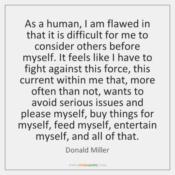 As a human, I am flawed in that it is difficult for ...