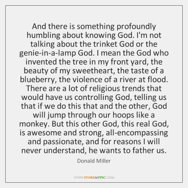 And there is something profoundly humbling about knowing God. I'm not talking ...