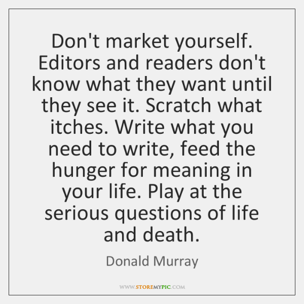 Don't market yourself. Editors and readers don't know what they want until ...