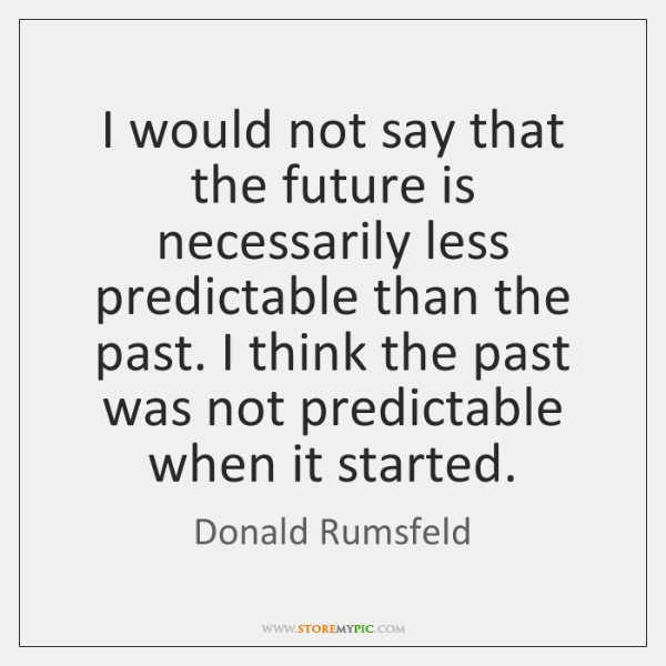 I would not say that the future is necessarily less predictable than ...