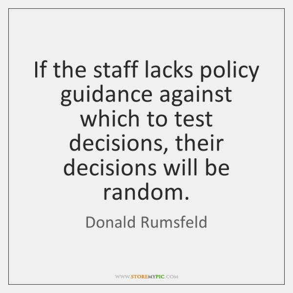 If the staff lacks policy guidance against which to test decisions, their ...