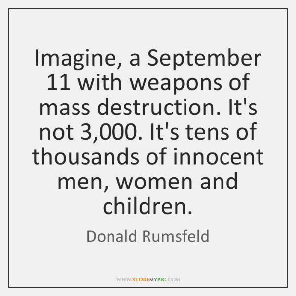 Imagine, a September 11 with weapons of mass destruction. It's not 3,000. It's tens ...