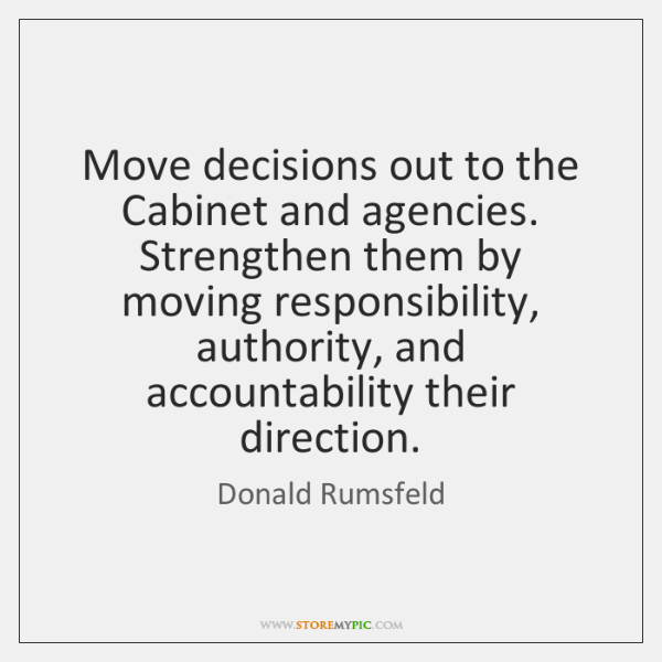 Move decisions out to the Cabinet and agencies. Strengthen them by moving ...