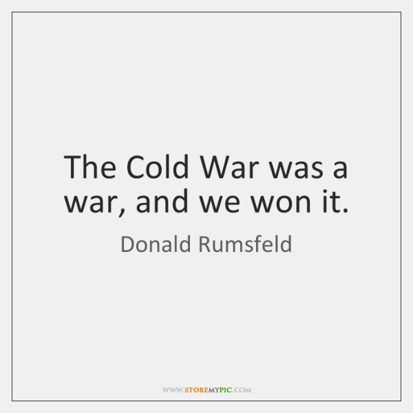 The Cold War was a war, and we won it.
