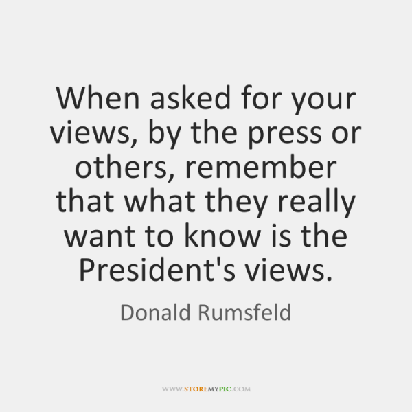 When asked for your views, by the press or others, remember that ...