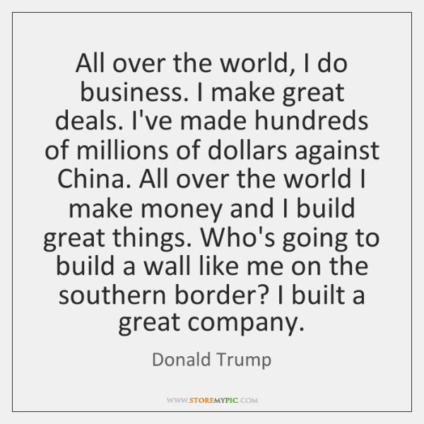 All over the world, I do business. I make great deals. I've ...