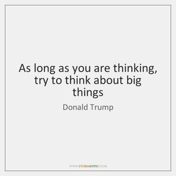 As long as you are thinking, try to think about big things